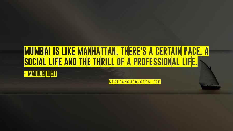 Professional Life Quotes By Madhuri Dixit: Mumbai is like Manhattan. There's a certain pace,