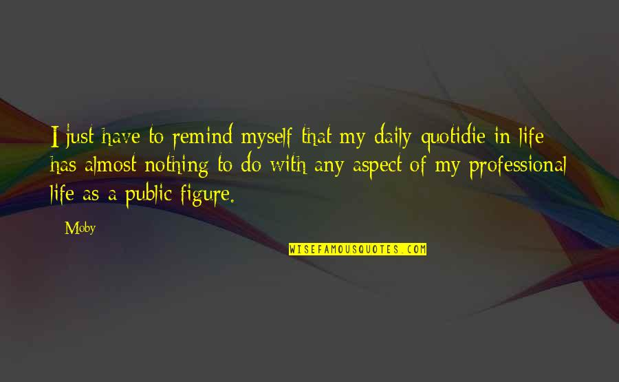 Professional Life Quotes By Moby: I just have to remind myself that my