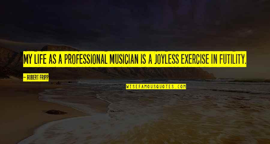 Professional Life Quotes By Robert Fripp: My life as a professional musician is a