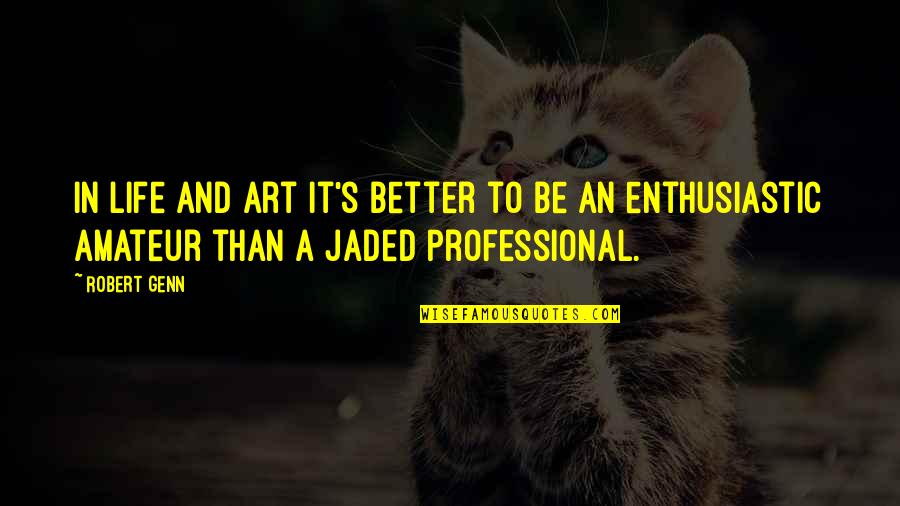 Professional Life Quotes By Robert Genn: In life and art it's better to be