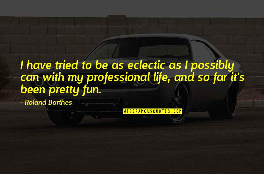 Professional Life Quotes By Roland Barthes: I have tried to be as eclectic as