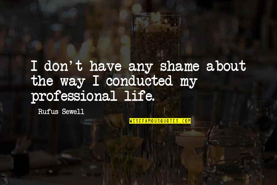 Professional Life Quotes By Rufus Sewell: I don't have any shame about the way