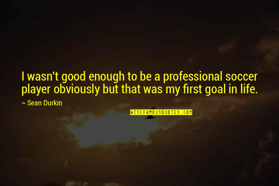 Professional Life Quotes By Sean Durkin: I wasn't good enough to be a professional
