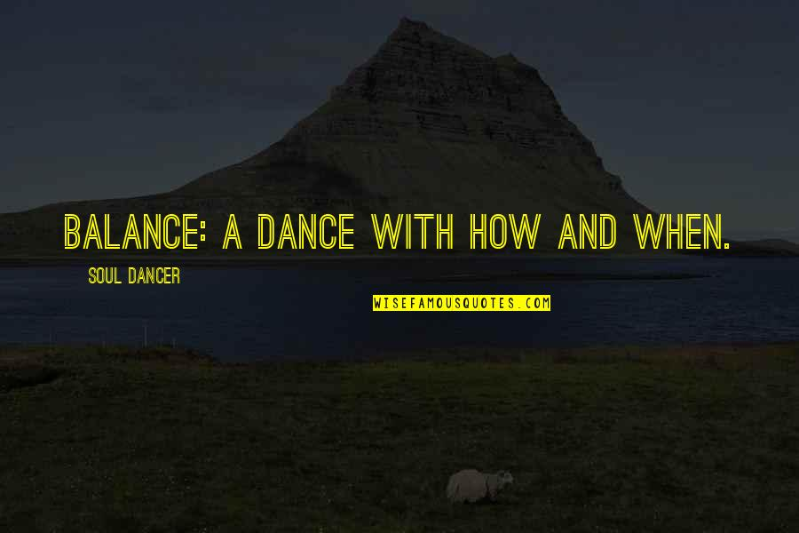 Professional Life Quotes By Soul Dancer: Balance: a dance with how and when.