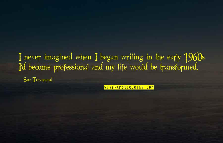 Professional Life Quotes By Sue Townsend: I never imagined when I began writing in