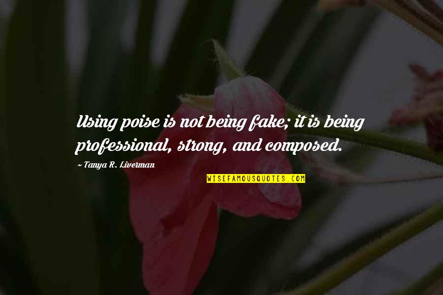 Professional Life Quotes By Tanya R. Liverman: Using poise is not being fake; it is