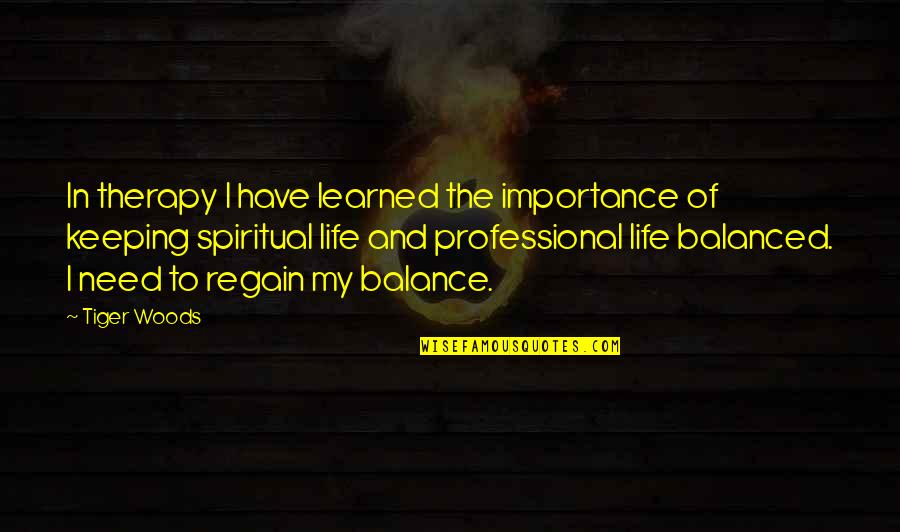 Professional Life Quotes By Tiger Woods: In therapy I have learned the importance of