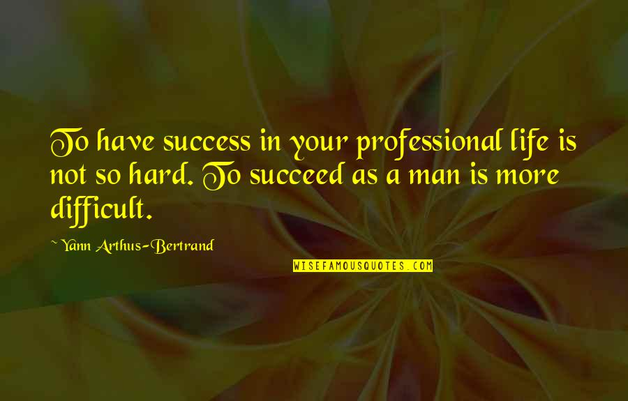 Professional Life Quotes By Yann Arthus-Bertrand: To have success in your professional life is