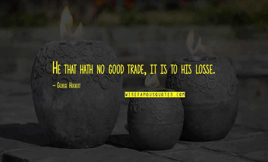 Professionalism In Nursing Quotes By George Herbert: He that hath no good trade, it is