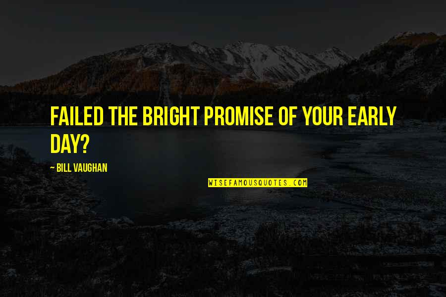 Professor Nemur Quotes By Bill Vaughan: Failed the bright promise of your early day?