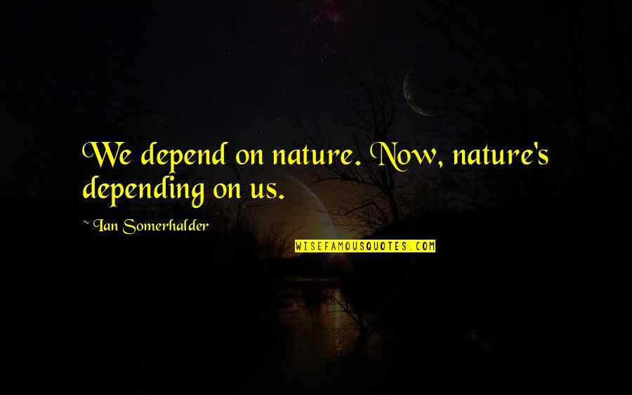 Professor Nemur Quotes By Ian Somerhalder: We depend on nature. Now, nature's depending on