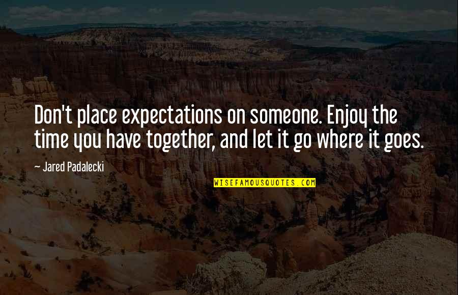 Professor Nemur Quotes By Jared Padalecki: Don't place expectations on someone. Enjoy the time