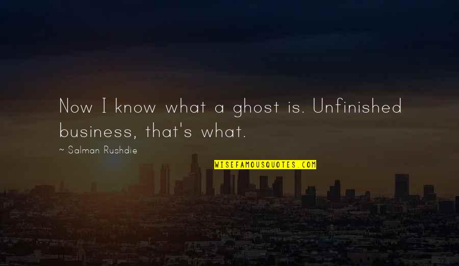 Professor Screweyes Quotes By Salman Rushdie: Now I know what a ghost is. Unfinished