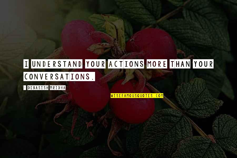 Professorships Quotes By Debasish Mridha: I understand your actions more than your conversations.