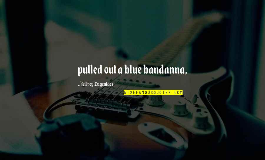Professorships Quotes By Jeffrey Eugenides: pulled out a blue bandanna,
