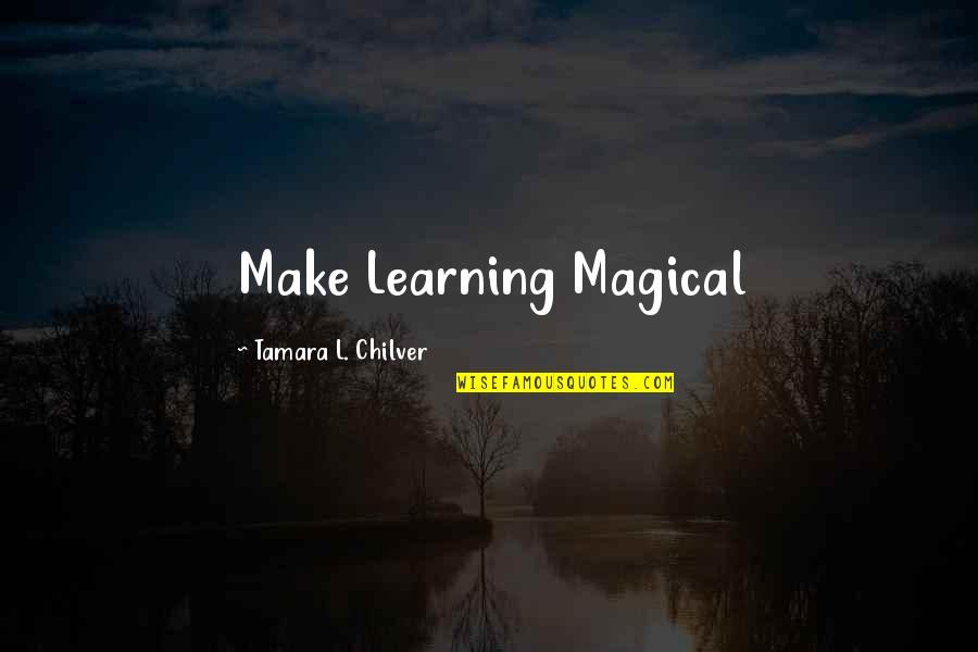 Professorships Quotes By Tamara L. Chilver: Make Learning Magical