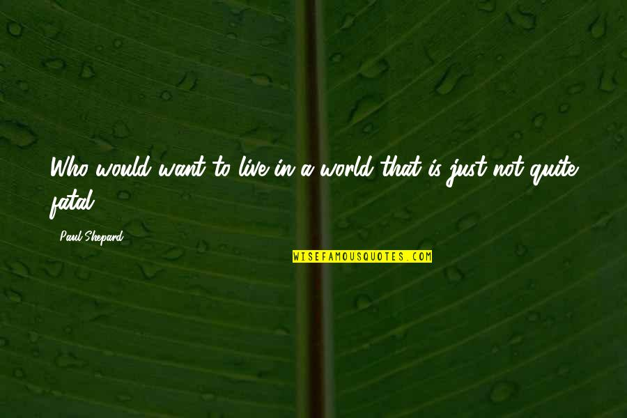 Profeten Muhammed Quotes By Paul Shepard: Who would want to live in a world