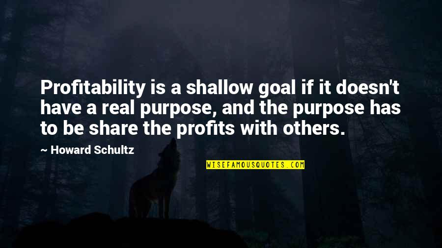 Profitability Quotes By Howard Schultz: Profitability is a shallow goal if it doesn't