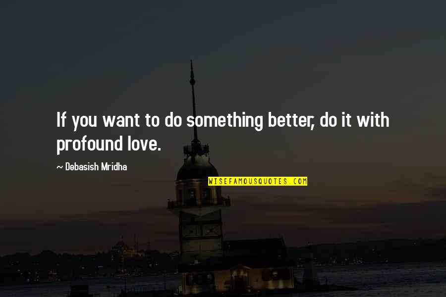 Profound Quotes And Quotes By Debasish Mridha: If you want to do something better, do