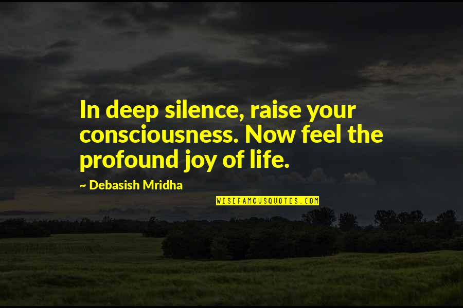 Profound Quotes And Quotes By Debasish Mridha: In deep silence, raise your consciousness. Now feel