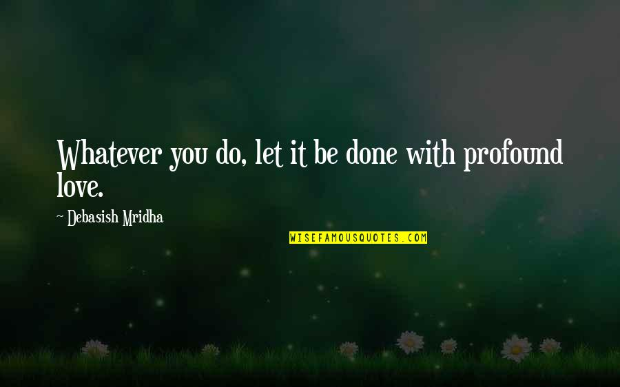 Profound Quotes And Quotes By Debasish Mridha: Whatever you do, let it be done with