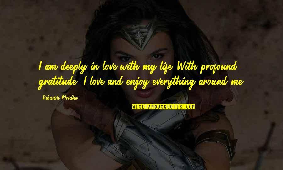 Profound Quotes And Quotes By Debasish Mridha: I am deeply in love with my life.