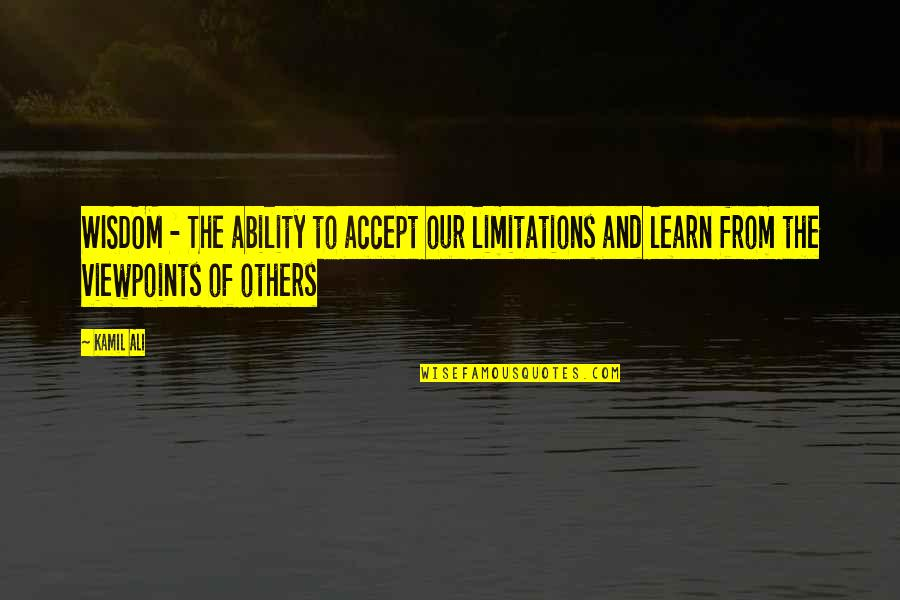 Profound Quotes And Quotes By Kamil Ali: WISDOM - The ability to accept our limitations