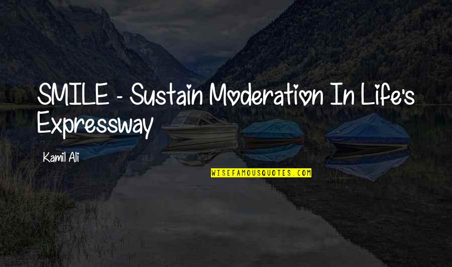 Profound Quotes And Quotes By Kamil Ali: SMILE - Sustain Moderation In Life's Expressway