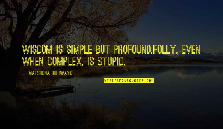 Profound Quotes And Quotes By Matshona Dhliwayo: Wisdom is simple but profound.Folly, even when complex,