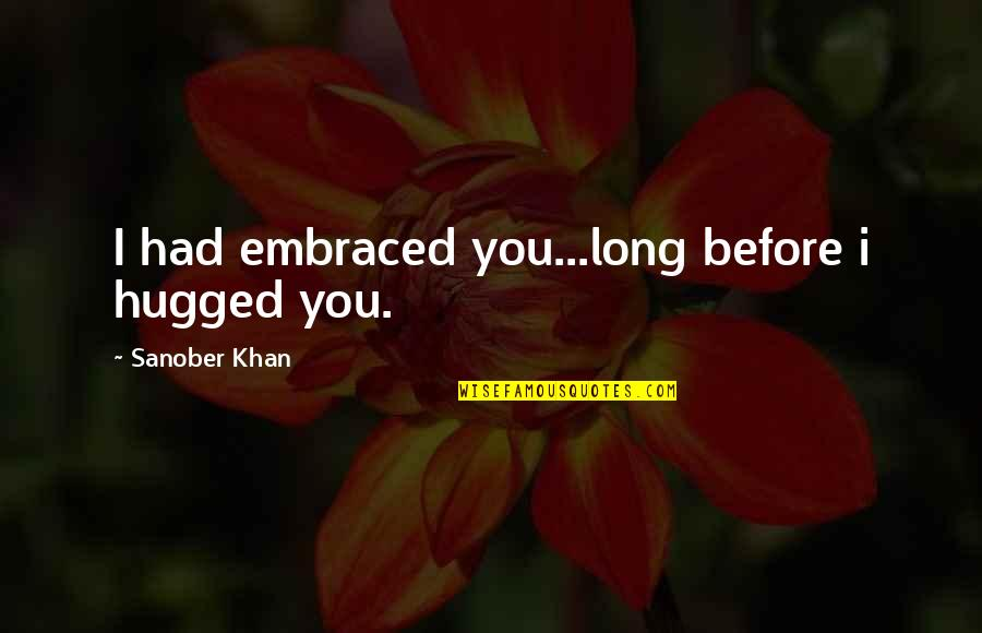 Profound Quotes And Quotes By Sanober Khan: I had embraced you...long before i hugged you.