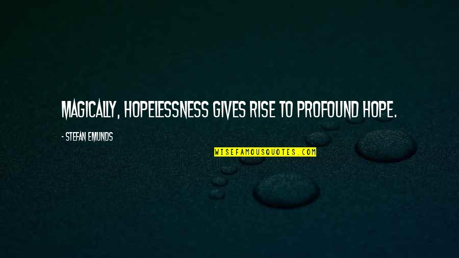 Profound Quotes And Quotes By Stefan Emunds: Magically, hopelessness gives rise to profound hope.