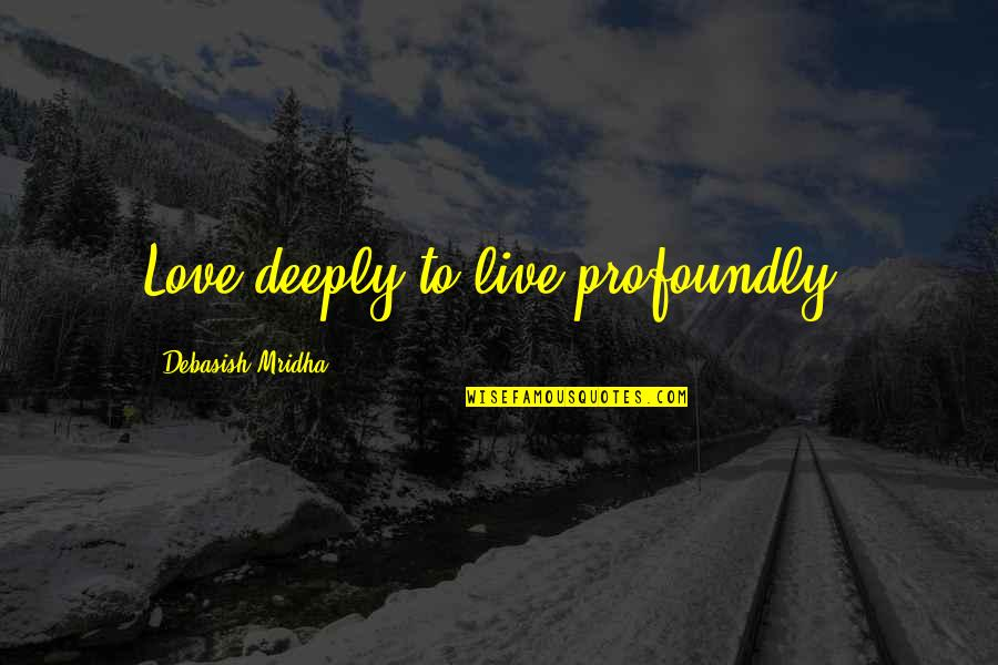 Profoundly Inspirational Quotes By Debasish Mridha: Love deeply to live profoundly.