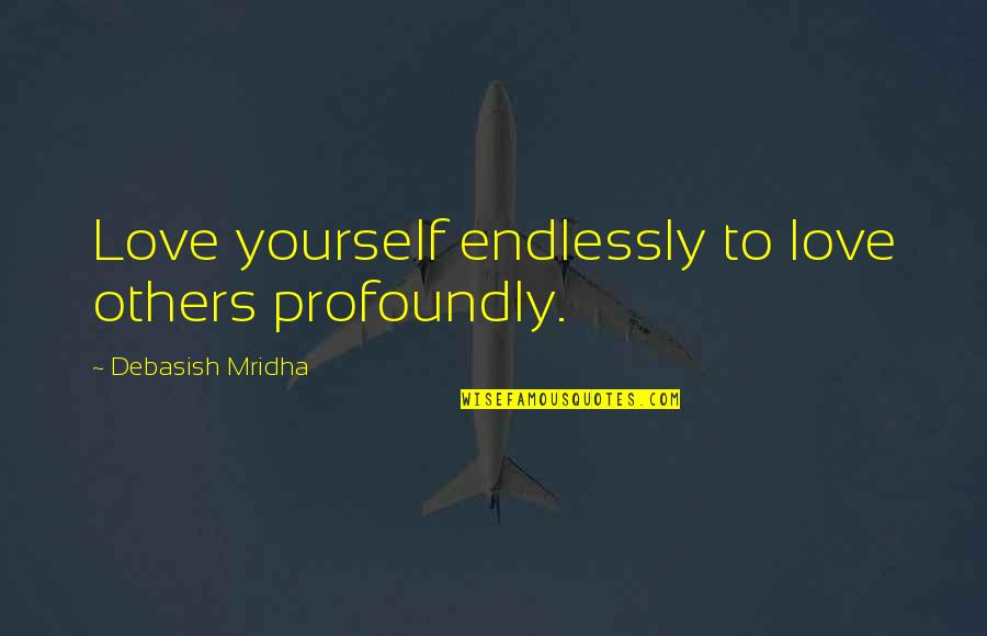 Profoundly Inspirational Quotes By Debasish Mridha: Love yourself endlessly to love others profoundly.