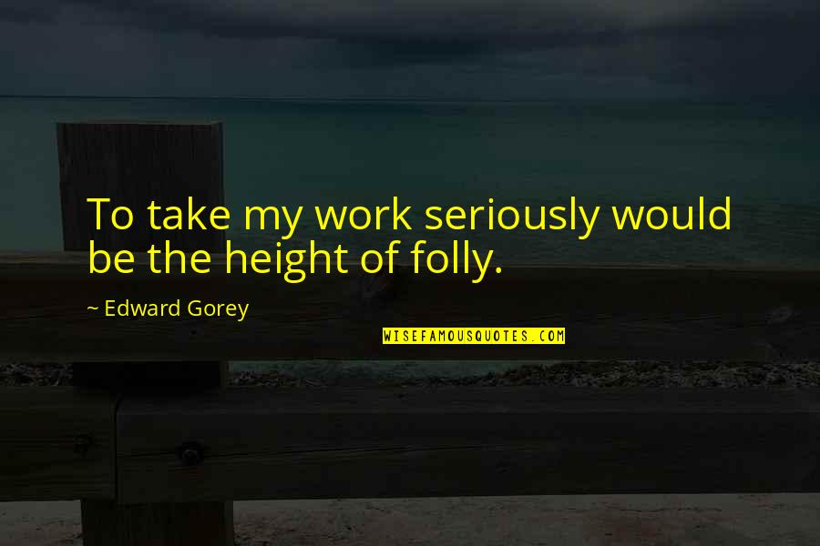 Profumo Affair Quotes By Edward Gorey: To take my work seriously would be the