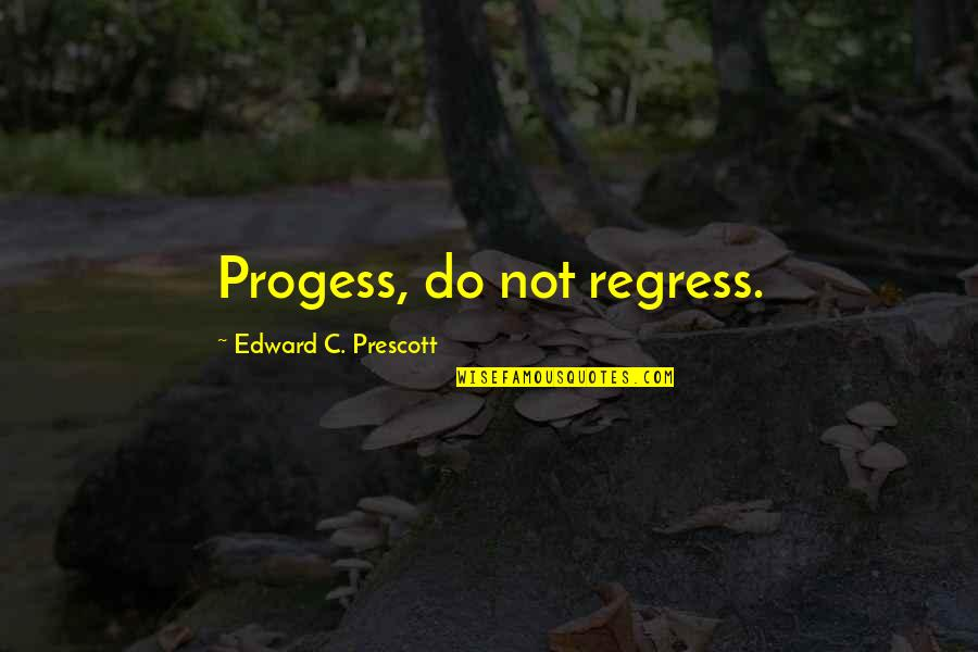 Progess Quotes By Edward C. Prescott: Progess, do not regress.