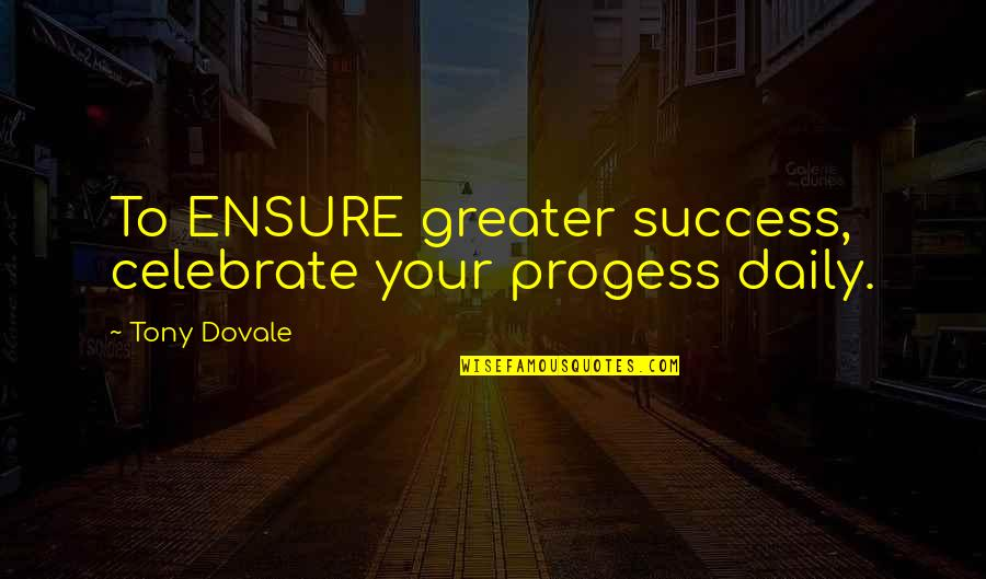 Progess Quotes By Tony Dovale: To ENSURE greater success, celebrate your progess daily.