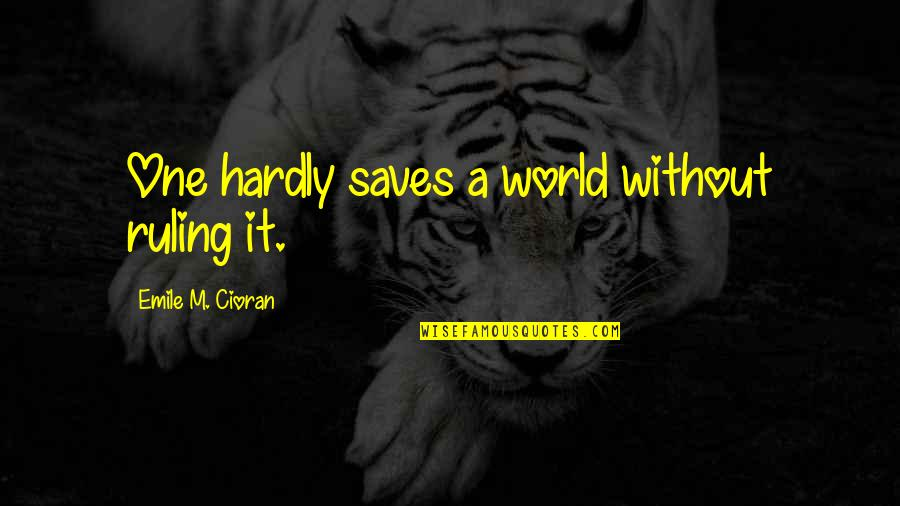 Proggies Quotes By Emile M. Cioran: One hardly saves a world without ruling it.