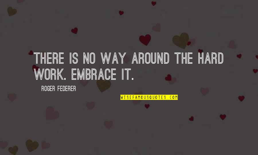 Proggies Quotes By Roger Federer: There is no way around the hard work.