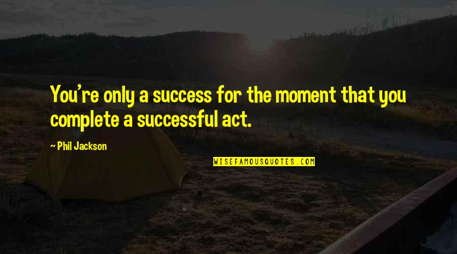 Progidy Quotes By Phil Jackson: You're only a success for the moment that