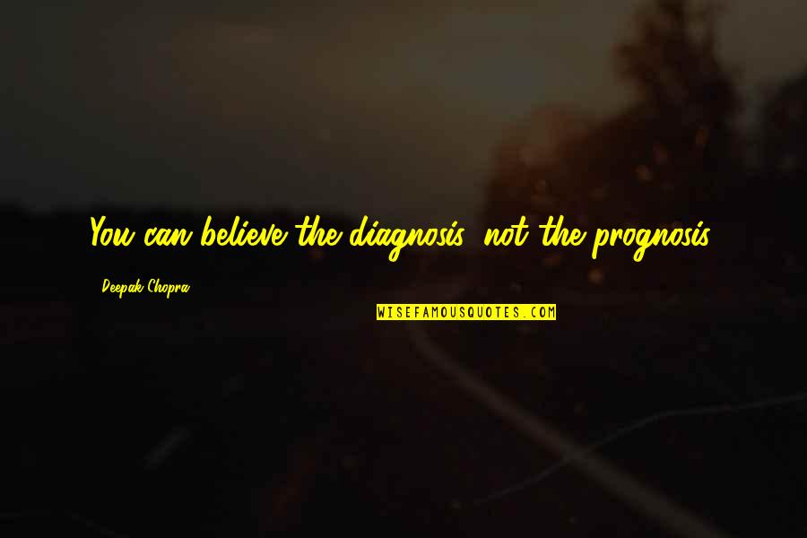 Prognosis Quotes By Deepak Chopra: You can believe the diagnosis, not the prognosis.
