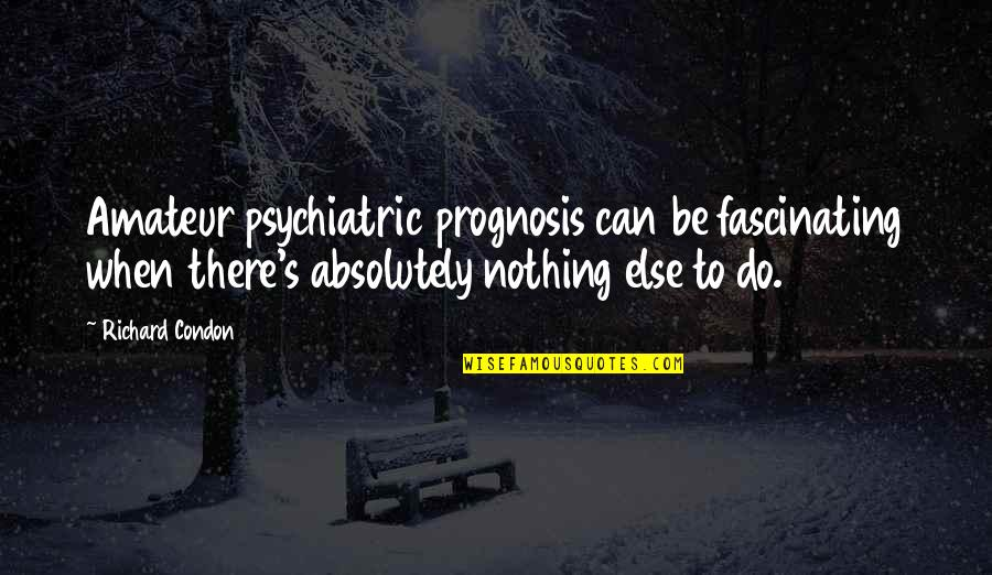 Prognosis Quotes By Richard Condon: Amateur psychiatric prognosis can be fascinating when there's