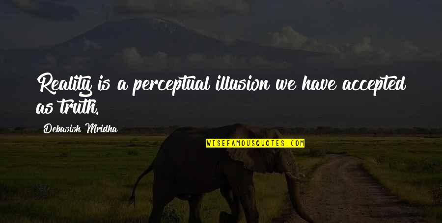 Prognostication Quotes By Debasish Mridha: Reality is a perceptual illusion we have accepted