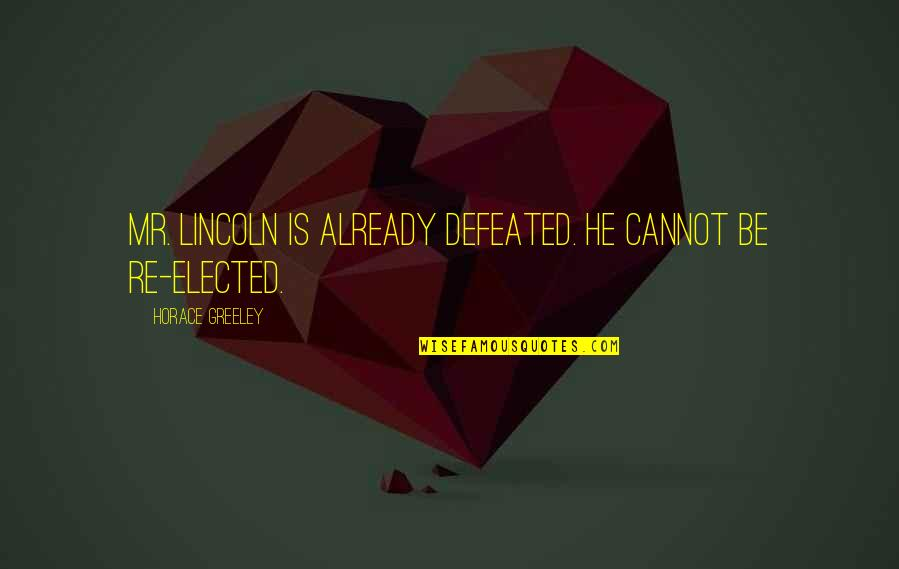 Prognostication Quotes By Horace Greeley: Mr. Lincoln is already defeated. He cannot be