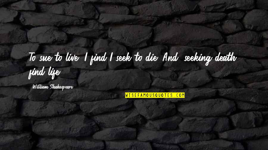 Programmatically Quotes By William Shakespeare: To sue to live, I find I seek