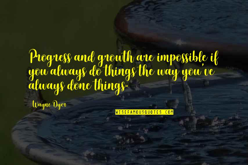 Progress Is Impossible Without Change Quotes By Wayne Dyer: Progress and growth are impossible if you always