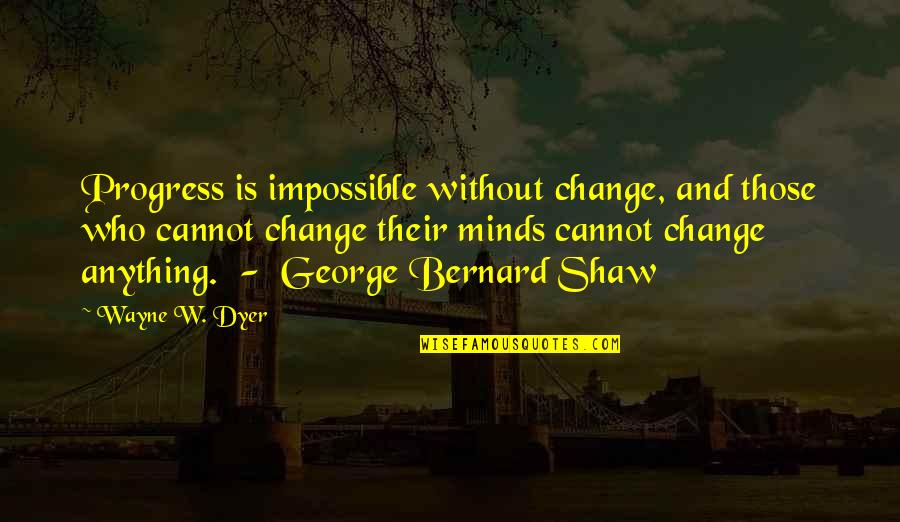 Progress Is Impossible Without Change Quotes By Wayne W. Dyer: Progress is impossible without change, and those who