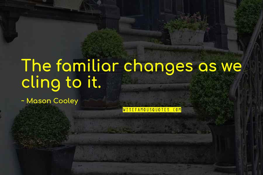 Progress Reports Quotes By Mason Cooley: The familiar changes as we cling to it.