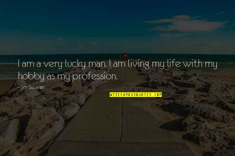 Progresser Quotes By Jim Sullivan: I am a very lucky man. I am