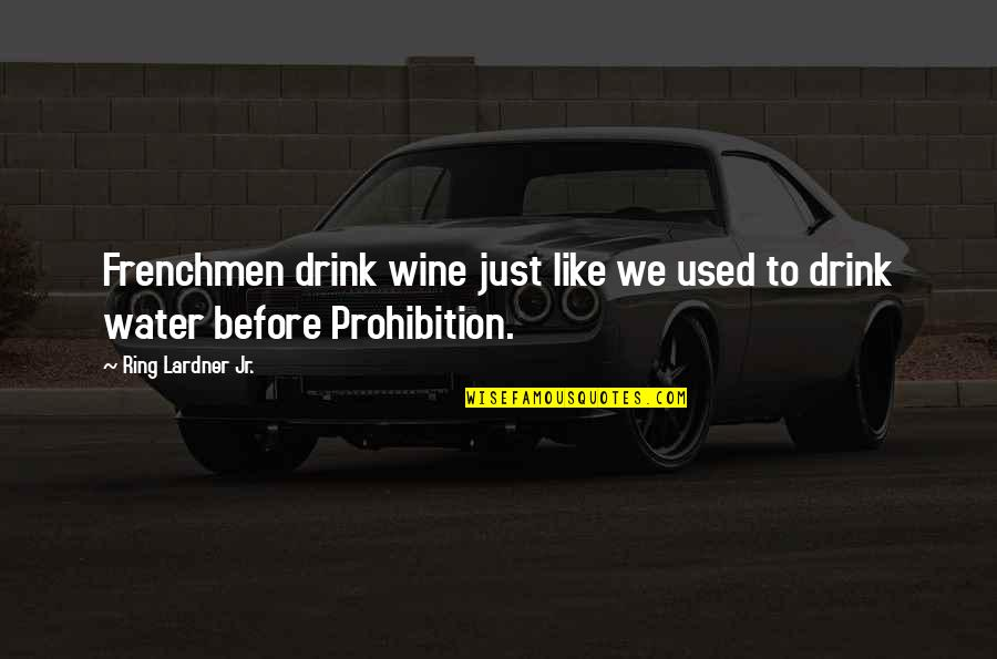 Prohibition Of Alcohol Quotes By Ring Lardner Jr.: Frenchmen drink wine just like we used to