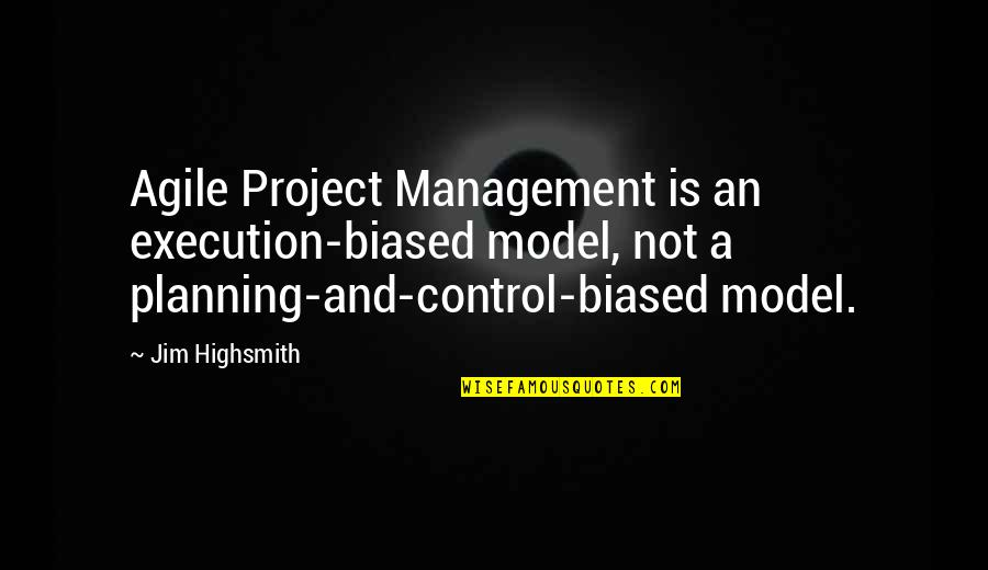 Project Execution Quotes By Jim Highsmith: Agile Project Management is an execution-biased model, not